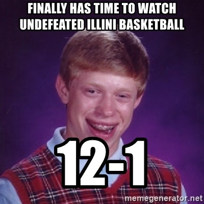 Bad Luck Brian - Finally has time to watch undefeated illini basketball 12-1
