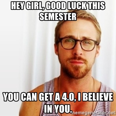 Ryan Gosling Hey  - hey girl, good luck this semester  you can get a 4.0, i believe in you.