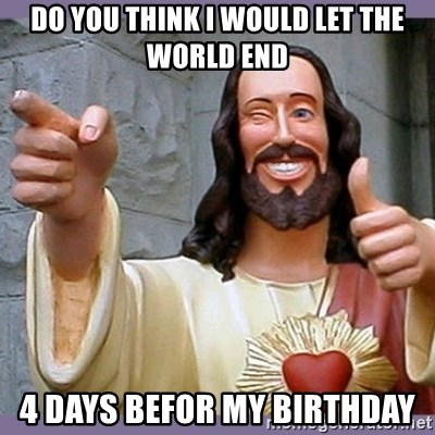 buddy jesus - DO YOU THINK I WOULD LET THE WORLD END 4 DAYS BEFOR MY BIRTHDAY
