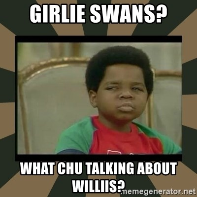 What you talkin' bout Willis  - Girlie swans?  What chu talking about williIs?