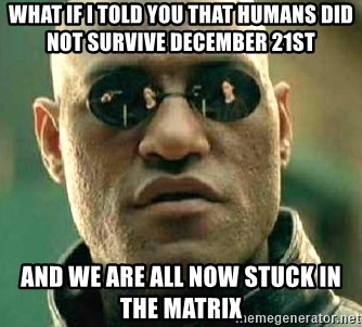 What if I told you / Matrix Morpheus - WHAT IF I TOLD YOU THAT HUMANS DID NOT SURVIVE DECEMBER 21ST AND WE ARE ALL NOW STUCK IN THE MATRIX