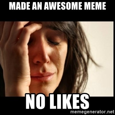 First World Problems - made an awesome meme no likes