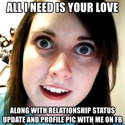 32349650 all i need is your love along with relationship status update and,Overly Attached Girlfriend Meme Generator
