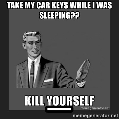 kill yourself guy - take my car keys while i was sleeping?? _