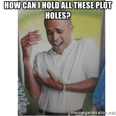 Why Can't I Hold All These?!?!? - how can i hold all these plot holes?