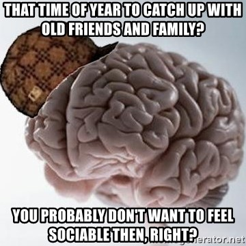 Scumbag Brain - That time of year to catch up with old friends and family? You probably don't want to feel sociable then, right?