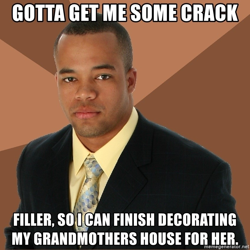 Successful Black Man - gotta get me some crack filler, so I can finish decorating my grandmothers house for her.