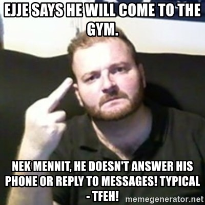 Angry Drunken Comedian - Ejje says he will come to the gym. Nek mENnit, he doesn't aNswer his PHone or reply to messages! Typical - tfeh!