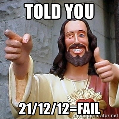 Jesus - Told you  21/12/12=Fail