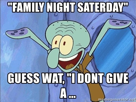 """Guess What Squidward - """"family night saterday"""" guess wat, """"i dont give a ..."""