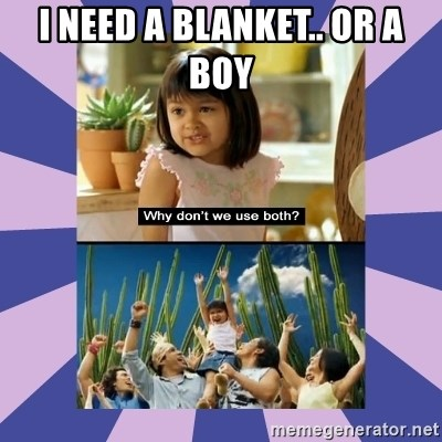 Why don't we use both girl - i need a blanket.. or a boy