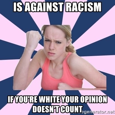 Social Justice Sally - is against racism if you're white your opinion doesn't count