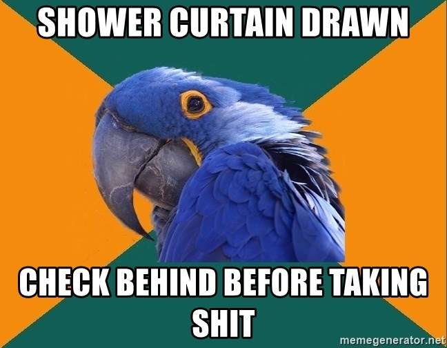 Paranoid Parrot - Shower curtain drawn check behind before taking shit