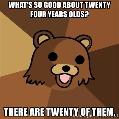 Pedobear - What's so good about twenty four years olds? There are twenty of them.