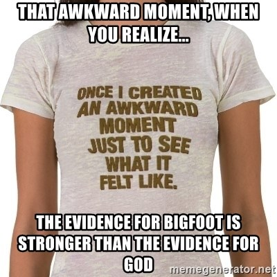 That Awkward Moment When - that awkward moment, when you realize... the evidence for bigfoot is stronger than the evidence for god