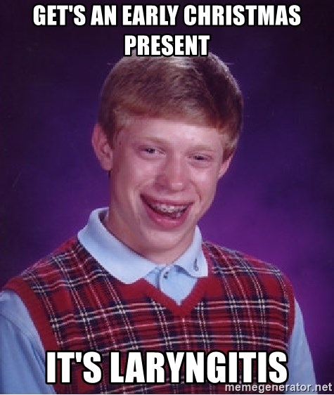 Bad Luck Brian - get's an early christmas present it's Laryngitis