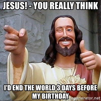Jesus - JESUS! - you really think I'd end the world 3 days before my birthday