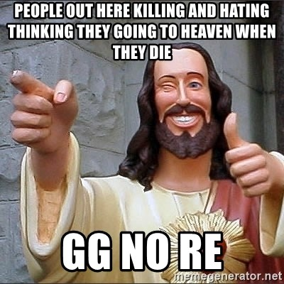 Jesus - PEOPLE OUT HERE KILLING AND HATING THINKING THEY GOING TO HEAVEN WHEN THEY DIE GG NO RE