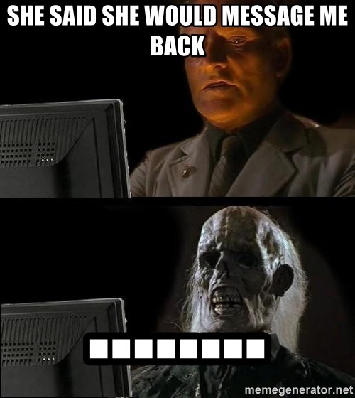 Waiting For - she said she would message me back ........