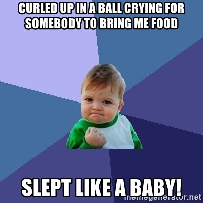 Success Kid - curled up in a ball crying for somebody to bring me food Slept like a baby!
