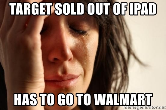 First World Problems - Target sold out of ipad has to go to walmart