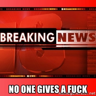 This breaking news meme - no one gives a fuck