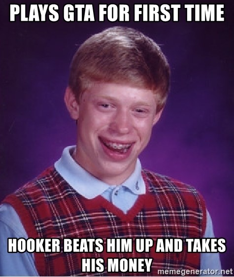 Bad Luck Brian - plays gta for first time hooker beats him up and takes his money
