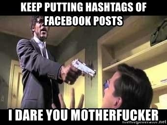 Say what again - keep putting hashtags of facebook posts i dare you motherfucker