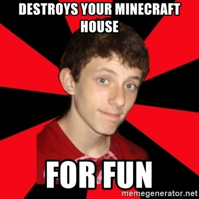 the snob - Destroys your minecraft house for fun