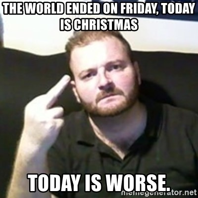 Angry Drunken Comedian - The world ended on friday, today is Christmas Today is worse.