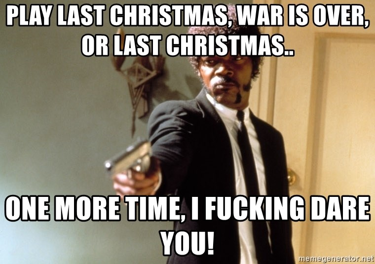 Samuel L Jackson - Play last christmas, war is over, or last christmas.. One more time, I fucking dare you!