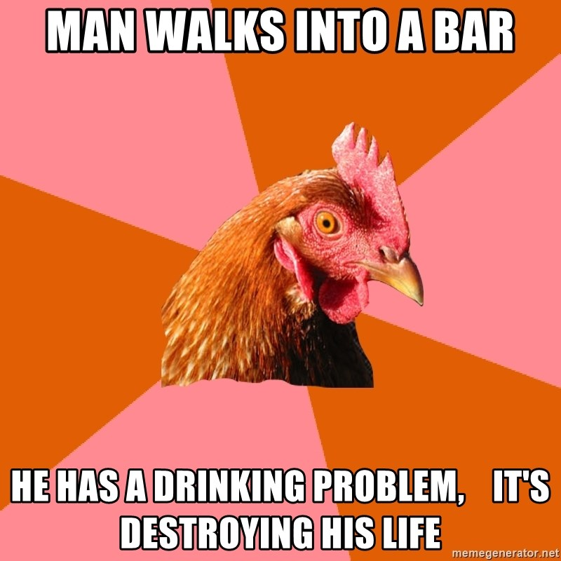 Anti Joke Chicken - man walks into a bar he has a drinking problem,    it's destroying his life