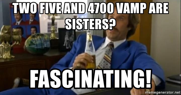 That escalated quickly-Ron Burgundy - two five and 4700 vamp are sisters? fascinating!