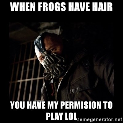Bane Meme - When frogs have hair you have my permision to play lol