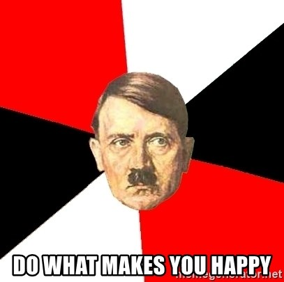 Advice Hitler - do what makes you happy