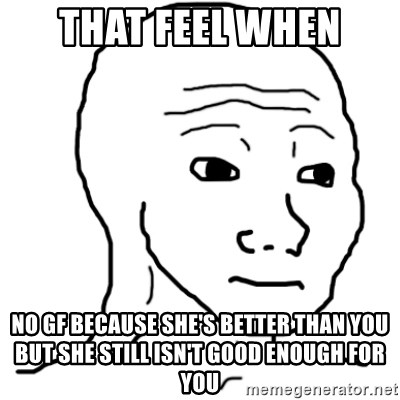 That Feel When No Gf Because Shes Better Than You But She Still Isn