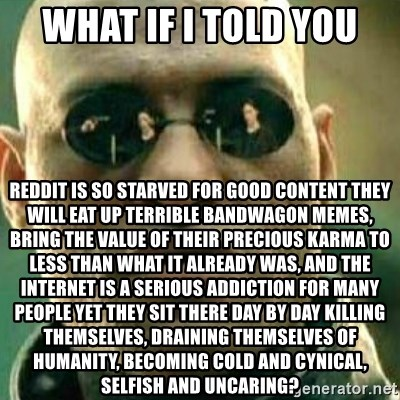 what if i told you reddit is so starved for good content