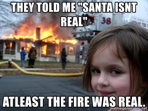 """Disaster Girl - they told me """"santa isnt real"""" atleast the fire was real."""