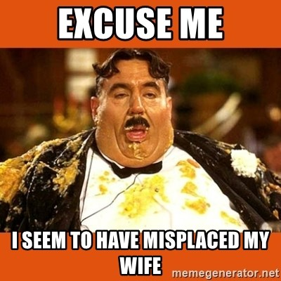 Fat Guy - excuse me I seem to have misplaced my wife