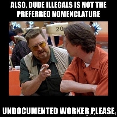 walter sobchak - ALSO, DUDE ILLEGALS IS NOT THE PREFERRED NOMENCLATURE undocumented worker please