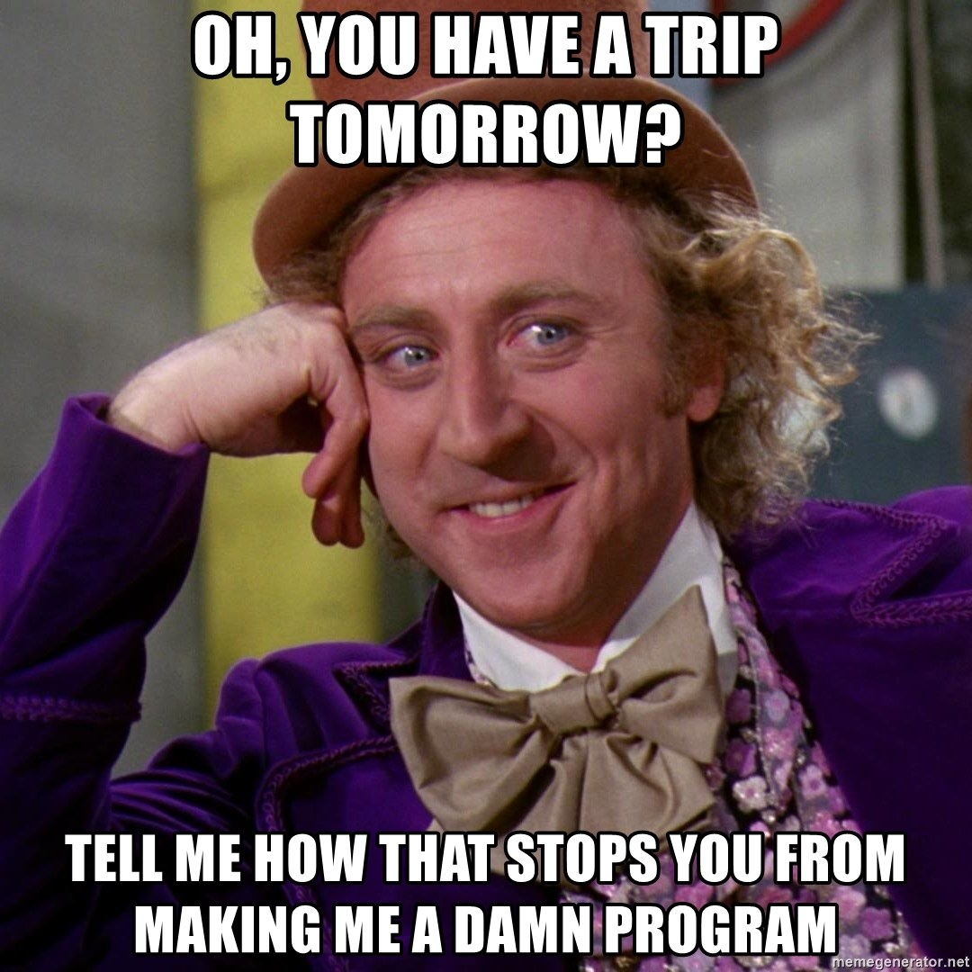 Willy Wonka - oh, you have a trip tomorrow? tell me how that stops you from making me a damn program