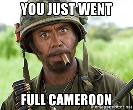 You Just went Full Retard - You Just went full cameroon