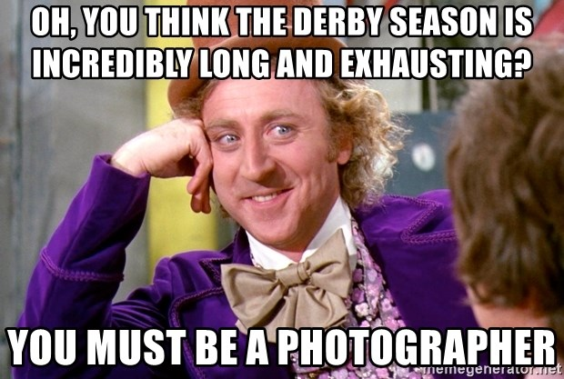 Willy Wonka - Oh, you think the derby season is incredibly long and exhausting? you must be a photographer