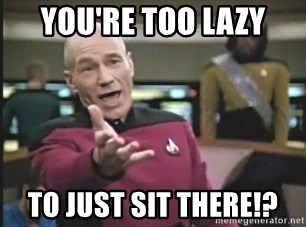 Picard Wtf - You're too lazy To just sit there!?