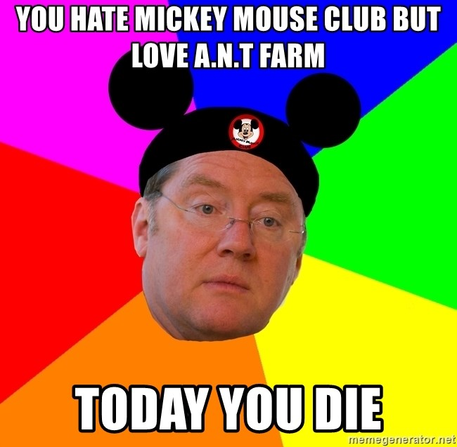 you hate mickey mouse club but love a n t farm today you die