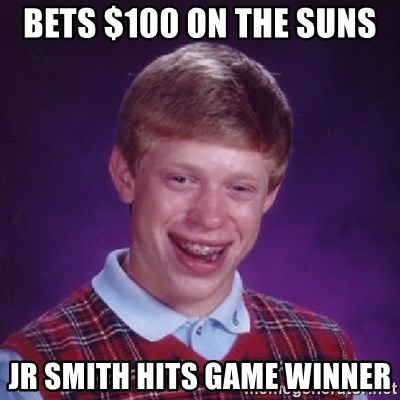 Bad Luck Brian - BETS $100 ON THE SUNS  JR SMITH HITS GAME WINNER