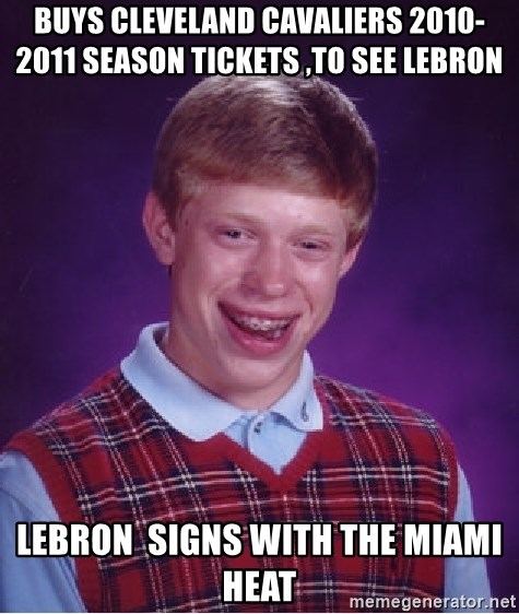 Bad Luck Brian - BUYS CLEVELAND CAVALIERS 2010-2011 SEASON TICKETS ,TO SEE LEBRON  LEBRON  SIGNS WITH THE MIAMI HEAT