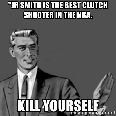 "Correction Guy - ""JR SMITH IS THE BEST CLUTCH SHOOTER IN THE NBA.  KILL YOURSELF"