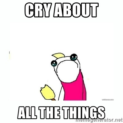 sad do all the things - cry about ALL the things