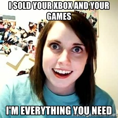 overly attached girl - I SOLD YOUR XBOX AND YOUR GAMES i'M EVERYTHING YOU NEED
